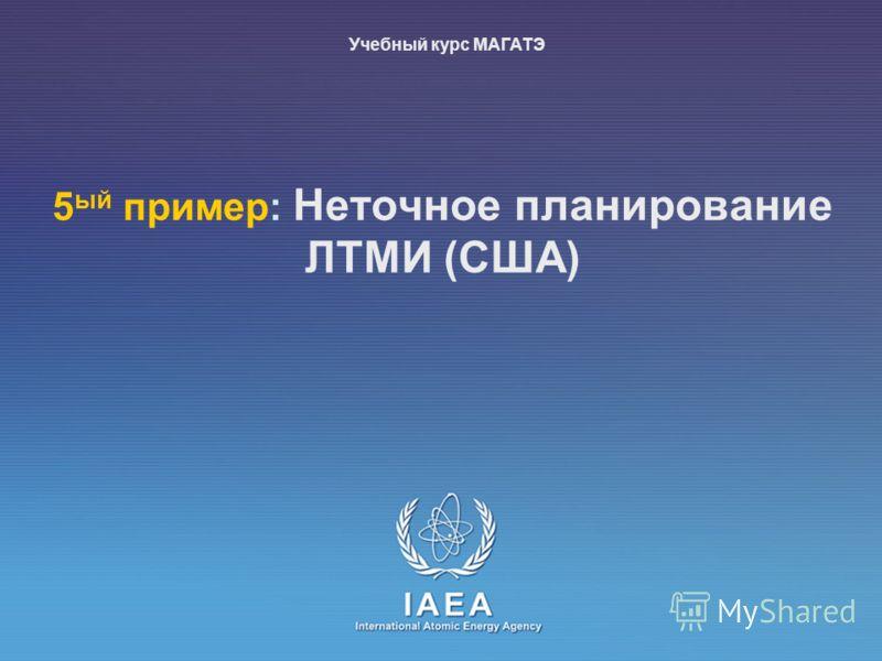 IAEA International Atomic Energy Agency 5 ый пример: Неточное планирование ЛТМИ (США) Учебный курс МАГАТЭ