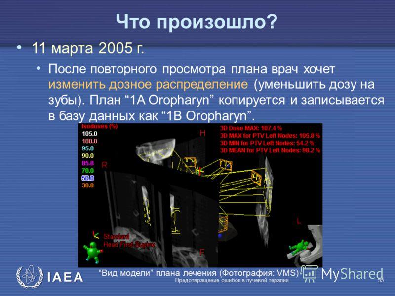 IAEA Предотвращение ошибок в лучевой терапии55 Что произошло? 11 марта 2005 г. После повторного просмотра плана врач хочет изменить дозное распределение (уменьшить дозу на зубы). План 1A Oropharyn копируется и записывается в базу данных как 1B Oropha