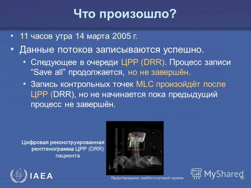 IAEA Предотвращение ошибок в лучевой терапии58 Что произошло? 11 часов утра 14 марта 2005 г. Данные потоков записываются успешно. Следующее в очереди ЦРР (DRR). Процесс записи Save all продолжается, но не завершён. Запись контрольных точек MLC произо