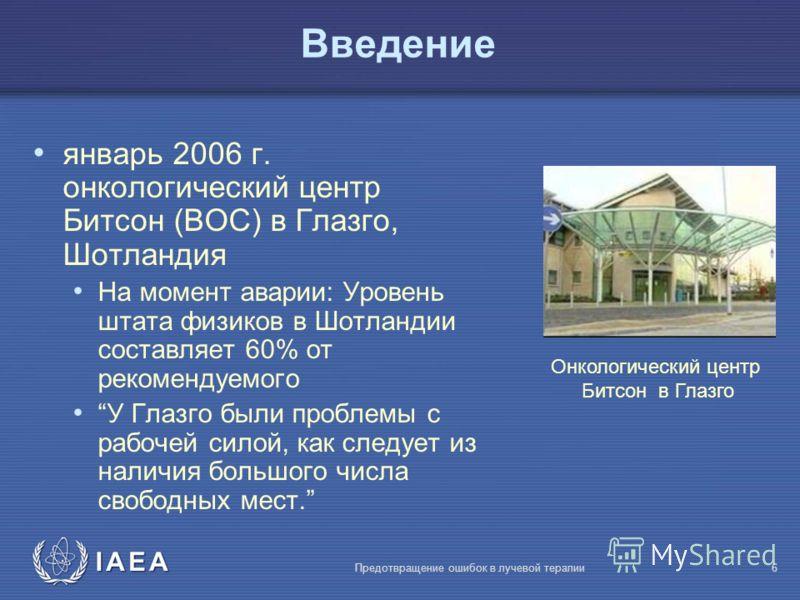 IAEA Предотвращение ошибок в лучевой терапии6 Bведение январь 2006 г. онкологический центр Битсон (BOC) в Глазго, Шотландия На момент аварии: Уровень штата физиков в Шотландии составляет 60% от рекомендуемого У Глазго были проблемы с рабочей силой, к
