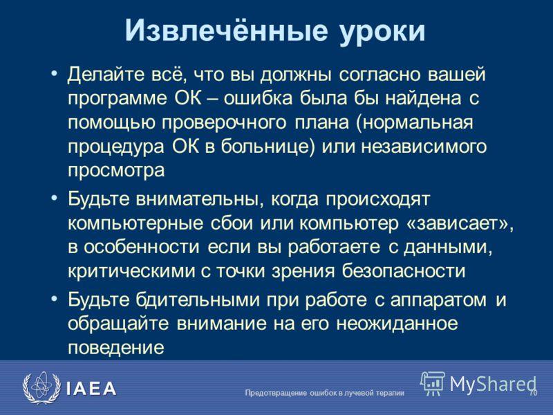 IAEA Предотвращение ошибок в лучевой терапии70 Делайте всё, что вы должны согласно вашей программе ОК – ошибка была бы найдена с помощью проверочного плана (нормальная процедура ОК в больнице) или независимого просмотра Будьте внимательны, когда прои