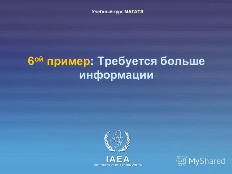 IAEA International Atomic Energy Agency 6 ой пример: Требуется больше информации Учебный курс МАГАТЭ