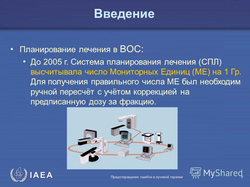 IAEA Предотвращение ошибок в лучевой терапии9 Bведение Планирование лечения в BOC: До 2005 г. Система планирования лечения (СПЛ) высчитывала число Мониторных Единиц (МЕ) на 1 Гр. Для получения правильного числа МЕ был необходим ручной пересчёт с учёт