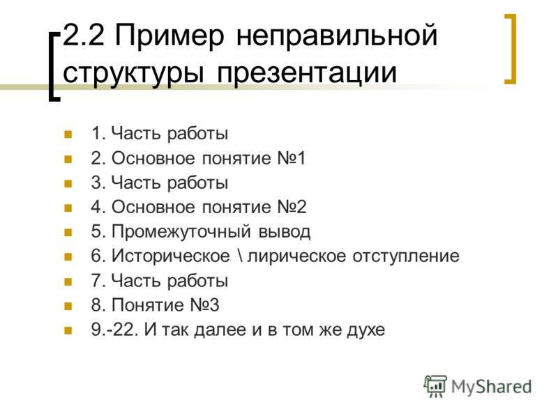 2.2 Пример неправильной структуры презентации 1. Часть работы 2. Основное понятие 1 3. Часть работы 4. Основное понятие 2 5. Промежуточный вывод 6. Историческое \ лирическое отступление 7. Часть работы 8. Понятие 3 9.-22. И так далее и в том же духе