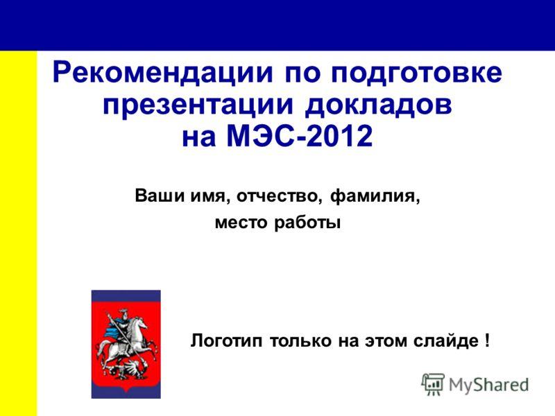 Рекомендации по подготовке презентации докладов на МЭС-2012 Ваши имя, отчество, фамилия, место работы Логотип только на этом слайде !