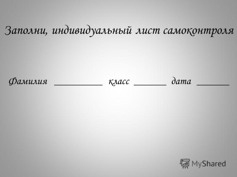 Заполни, индивидуальный лист самоконтроля Фамилия_________класс______дата______