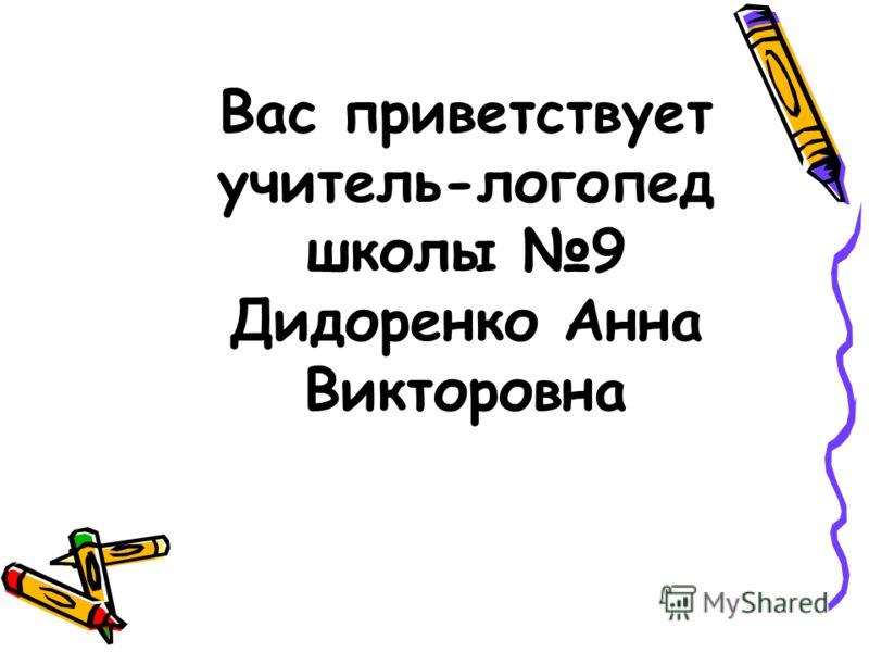 Вас приветствует учитель-логопед школы 9 Дидоренко Анна Викторовна