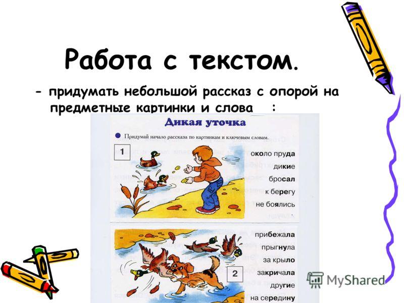Работа с текстом. - придумать небольшой рассказ с опорой на предметные картинки и слова :