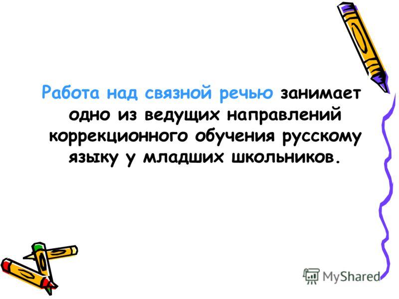 Работа над связной речью занимает одно из ведущих направлений коррекционного обучения русскому языку у младших школьников.