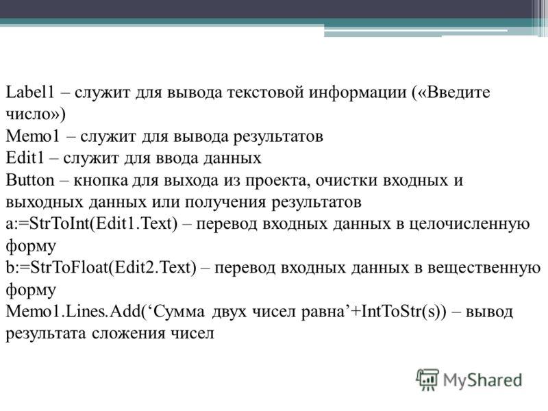 Label1 – служит для вывода текстовой информации («Введите число») Memo1 – служит для вывода результатов Edit1 – служит для ввода данных Button – кнопка для выхода из проекта, очистки входных и выходных данных или получения результатов a:=StrToInt(Edi