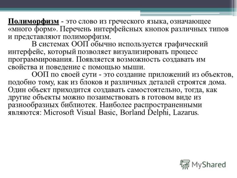 Полиморфизм Полиморфизм - это слово из греческого языка, означающее «много форм». Перечень интерфейсных кнопок различных типов и представляют полиморфизм. В системах ООП обычно используется графический интерфейс, который позволяет визуализировать про