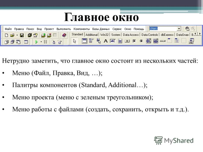 Главное окно Нетрудно заметить, что главное окно состоит из нескольких частей: Меню (Файл, Правка, Вид, …); Палитры компонентов (Standard, Additional…); Меню проекта (меню с зеленым треугольником); Меню работы с файлами (создать, сохранить, открыть и