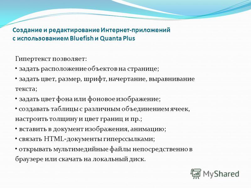 Создание и редактирование Интернет-приложений с использованием Bluefish и Quanta Plus Гипертекст позволяет: задать расположение объектов на странице; задать цвет, размер, шрифт, начертание, выравнивание текста; задать цвет фона или фоновое изображени