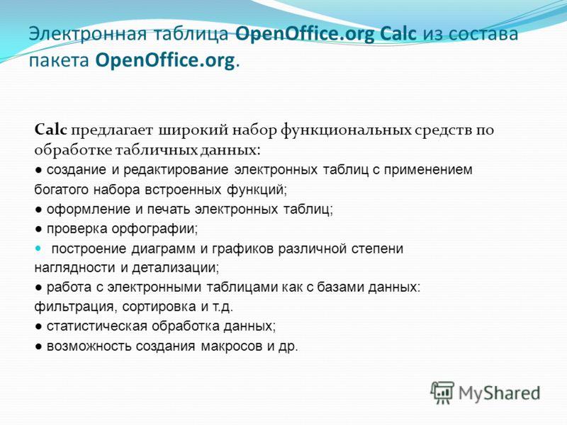 Электронная таблица OpenOffice.org Calc из состава пакета OpenOffice.org. Calc предлагает широкий набор функциональных средств по обработке табличных данных: создание и редактирование электронных таблиц с применением богатого набора встроенных функци