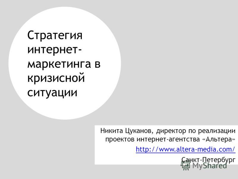Стратегия интернет- маркетинга в кризисной ситуации Никита Цуканов, директор по реализации проектов интернет-агентства «Альтера» http://www.altera-media.com/ Санкт-Петербург