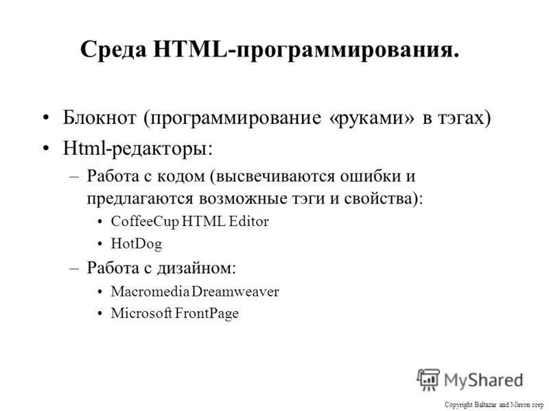 Среда HTML-программирования. Блокнот (программирование «руками» в тэгах) Html-редакторы: –Работа с кодом (высвечиваются ошибки и предлагаются возможные тэги и свойства): CoffeeCup HTML Editor HotDog –Работа с дизайном: Macromedia Dreamweaver Microsof