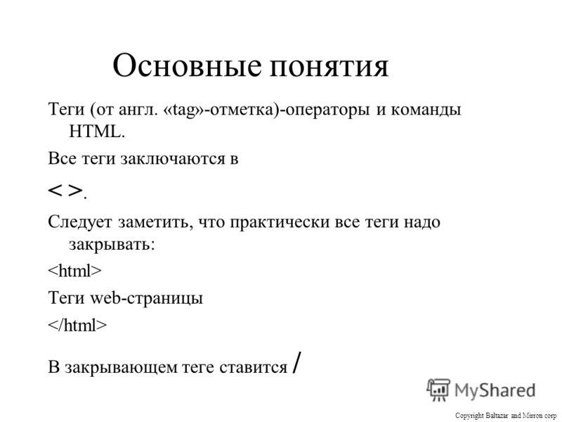 Основные понятия Теги (от англ. «tag»-отметка)-операторы и команды HTML. Все теги заключаются в. Следует заметить, что практически все теги надо закрывать: Теги web-страницы В закрывающем теге ставится / Copyright Baltazar and Mirron corp