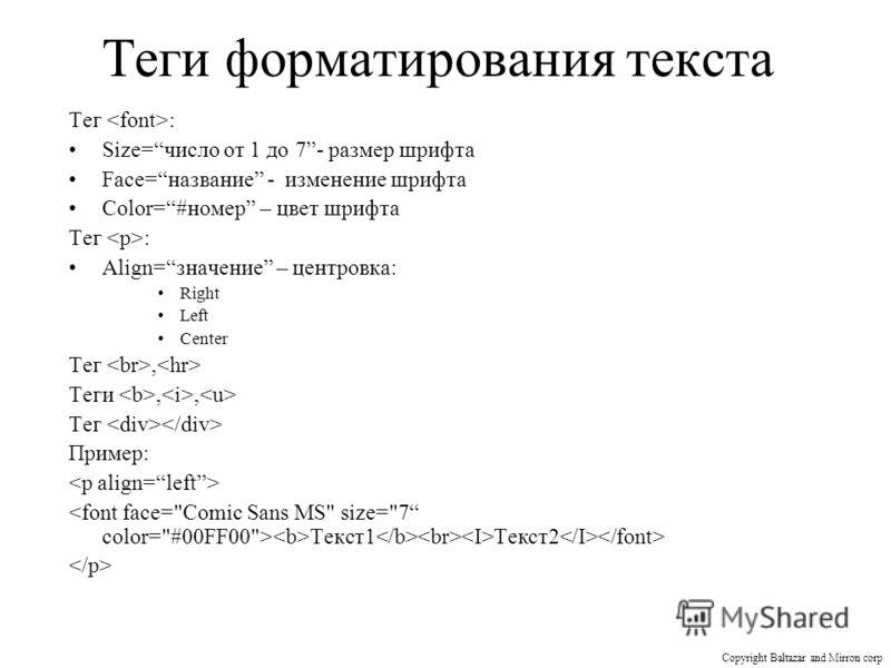 Теги форматирования текста Тег : Size=число от 1 до 7- размер шрифта Face=название - изменение шрифта Color=#номер – цвет шрифта Тег : Align=значение – центровка: Right Left Center Тег, Теги,, Тег Пример: Текст1 Текст2 Copyright Baltazar and Mirron c