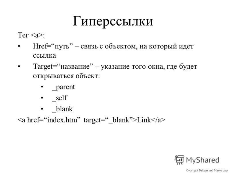 Гиперссылки Тег : Href=путь – связь с объектом, на который идет ссылка Target=название – указание того окна, где будет открываться объект: _parent _self _blank Link Copyright Baltazar and Mirron corp