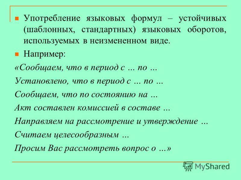 Употребление языковых формул – устойчивых (шаблонных, стандартных) языковых оборотов, используемых в неизмененном виде. Например: «Сообщаем, что в период с … по … Установлено, что в период с … по … Сообщаем, что по состоянию на … Акт составлен комисс