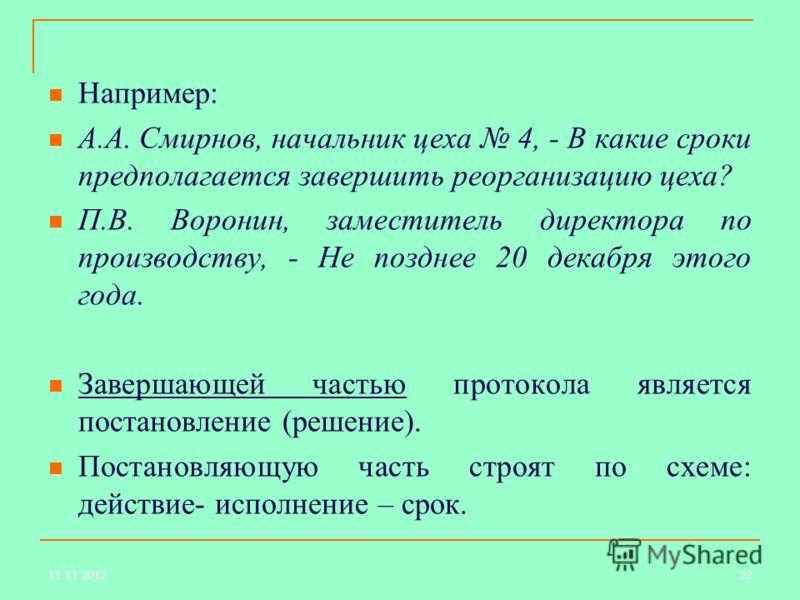 Например: А.А. Смирнов, начальник цеха 4, - В какие сроки предполагается завершить реорганизацию цеха? П.В. Воронин, заместитель директора по производству, - Не позднее 20 декабря этого года. Завершающей частью протокола является постановление (решен