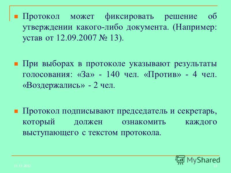 Протокол может фиксировать решение об утверждении какого-либо документа. (Например: устав от 12.09.2007 13). При выборах в протоколе указывают результаты голосования: «За» - 140 чел. «Против» - 4 чел. «Воздержались» - 2 чел. Протокол подписывают пред