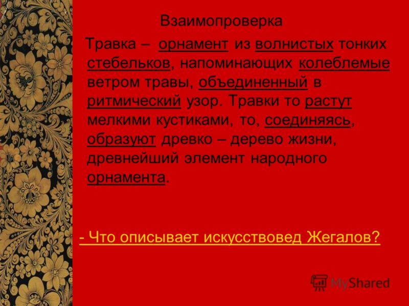 - Что описывает искусствовед Жегалов? Взаимопроверка Травка – орнамент из волнистых тонких стебельков, напоминающих колеблемые ветром травы, объединенный в ритмический узор. Травки то растут мелкими кустиками, то, соединяясь, образуют древко – дерево
