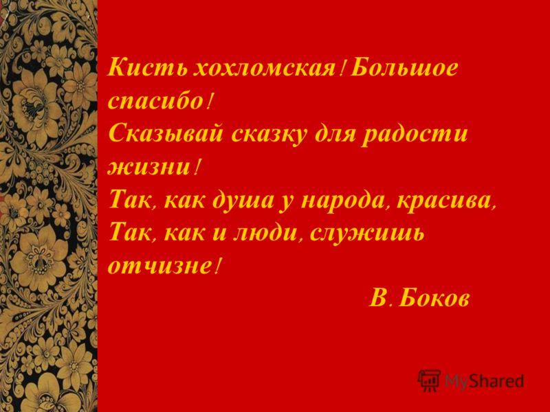 Кисть хохломская ! Большое спасибо ! Сказывай сказку для радости жизни ! Так, как душа у народа, красива, Так, как и люди, служишь отчизне ! В. Боков