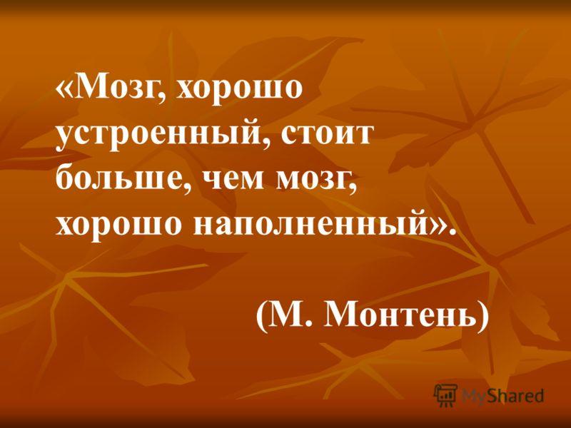 «Мозг, хорошо устроенный, стоит больше, чем мозг, хорошо наполненный». (М. Монтень)