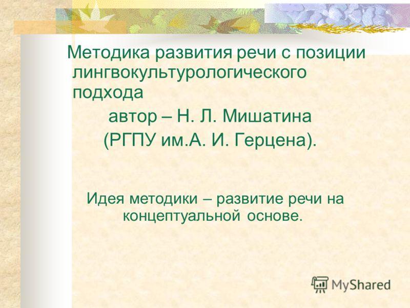 Методика развития речи с позиции лингвокультурологического подхода автор – Н. Л. Мишатина (РГПУ им.А. И. Герцена). Идея методики – развитие речи на концептуальной основе.