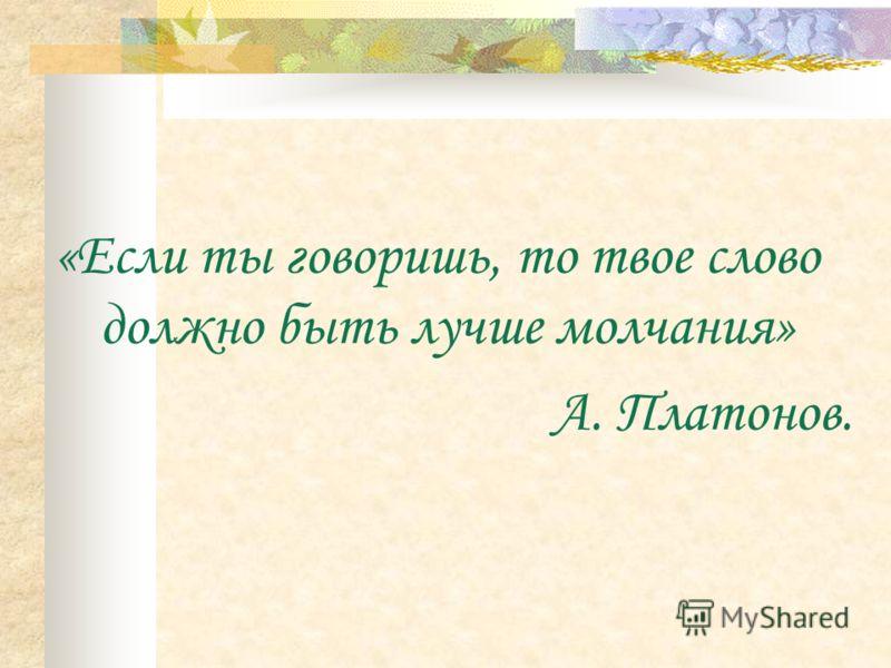 «Если ты говоришь, то твое слово должно быть лучше молчания» А. Платонов.