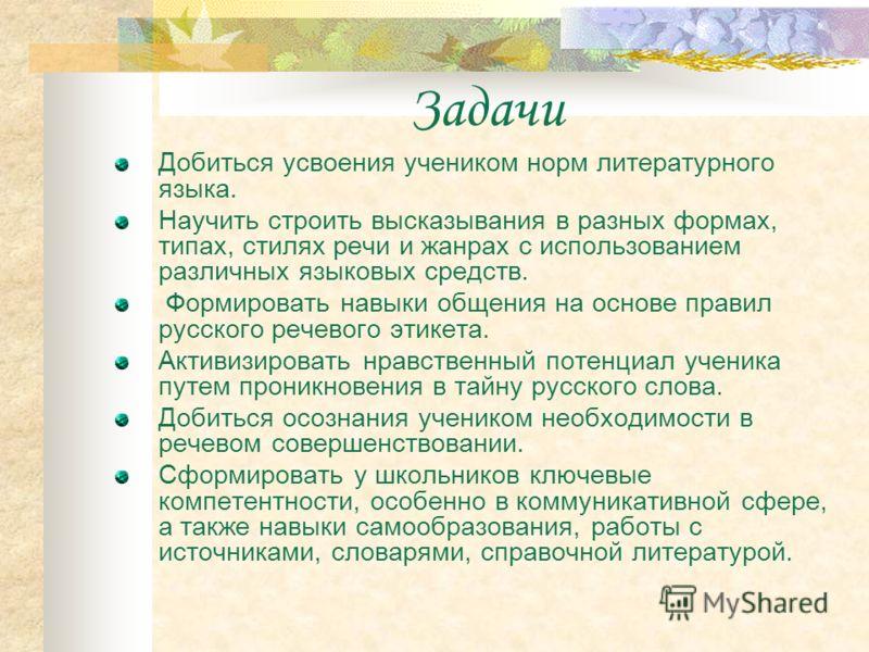 Задачи Добиться усвоения учеником норм литературного языка. Научить строить высказывания в разных формах, типах, стилях речи и жанрах с использованием различных языковых средств. Формировать навыки общения на основе правил русского речевого этикета.