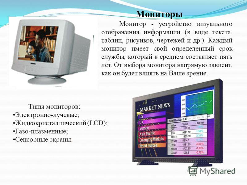 Мониторы Монитор - устройство визуального отображения информации (в виде текста, таблиц, рисунков, чертежей и др.). Каждый монитор имеет свой определенный срок службы, который в среднем составляет пять лет. От выбора монитора напрямую зависит, как он