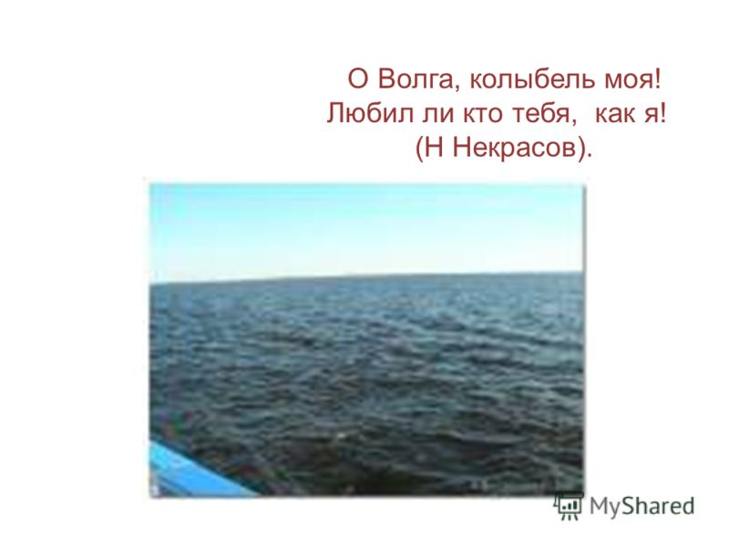 О Волга, колыбель моя! Любил ли кто тебя, как я! (Н Некрасов).