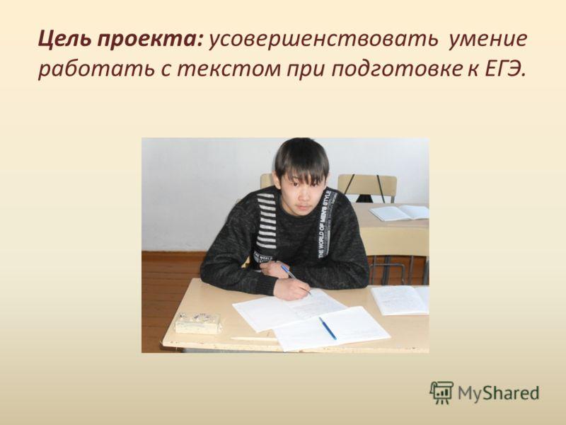 Цель проекта: усовершенствовать умение работать с текстом при подготовке к ЕГЭ.