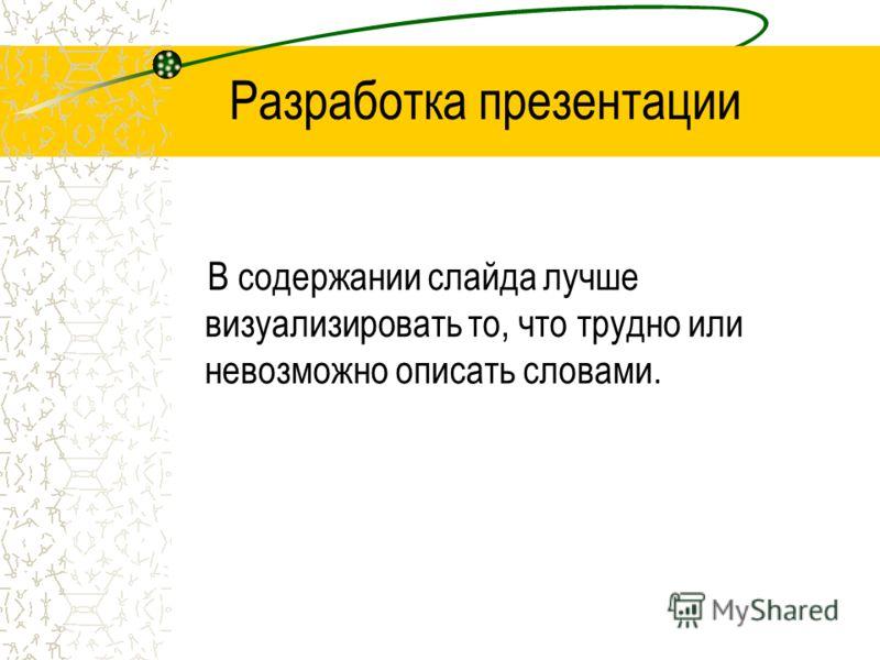 Разработка презентации В содержании слайда лучше визуализировать то, что трудно или невозможно описать словами.