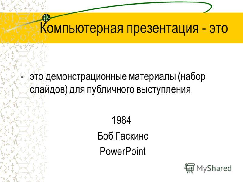 Компьютерная презентация - это -это демонстрационные материалы (набор слайдов) для публичного выступления 1984 Боб Гаскинс PowerPoint