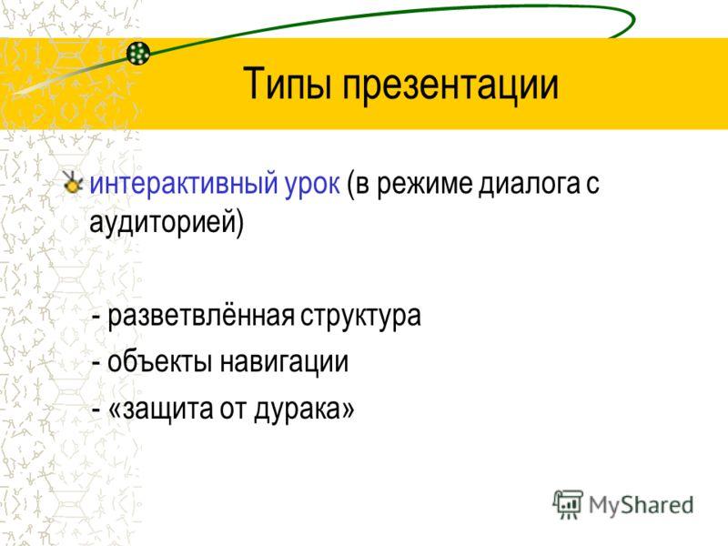 Типы презентации интерактивный урок (в режиме диалога с аудиторией) - разветвлённая структура - объекты навигации - «защита от дурака»
