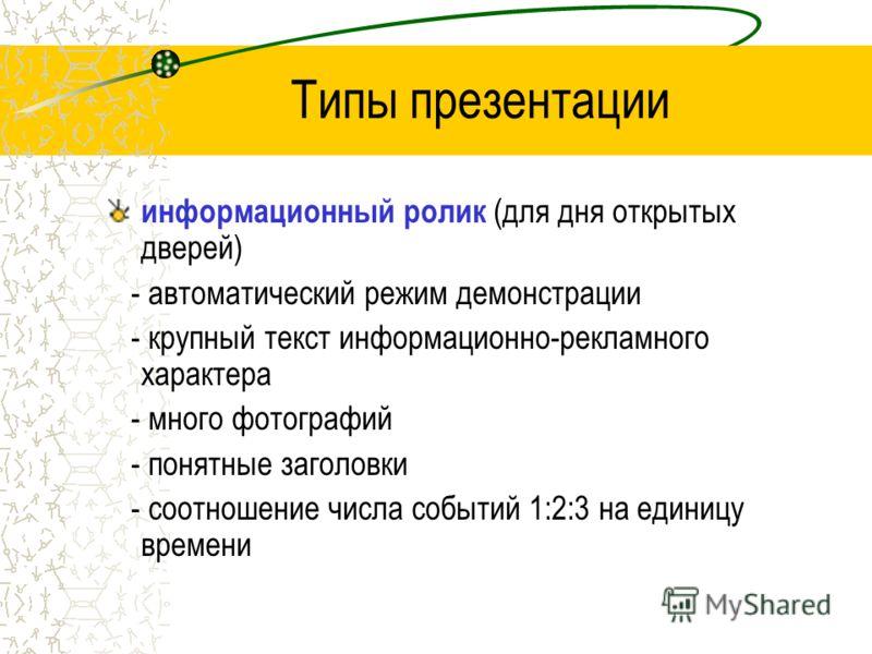 Типы презентации информационный ролик (для дня открытых дверей) - автоматический режим демонстрации - крупный текст информационно-рекламного характера - много фотографий - понятные заголовки - соотношение числа событий 1:2:3 на единицу времени
