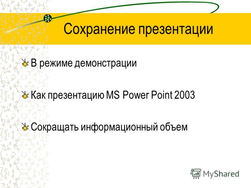 Сохранение презентации В режиме демонстрации Как презентацию MS Рower Рoint 2003 Сокращать информационный объем