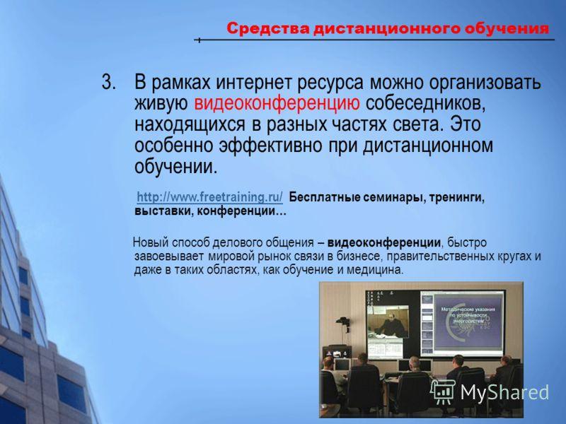 Средства дистанционного обучения 3.В рамках интернет ресурса можно организовать живую видеоконференцию собеседников, находящихся в разных частях света. Это особенно эффективно при дистанционном обучении. http://www.freetraining.ru/ Бесплатные семинар