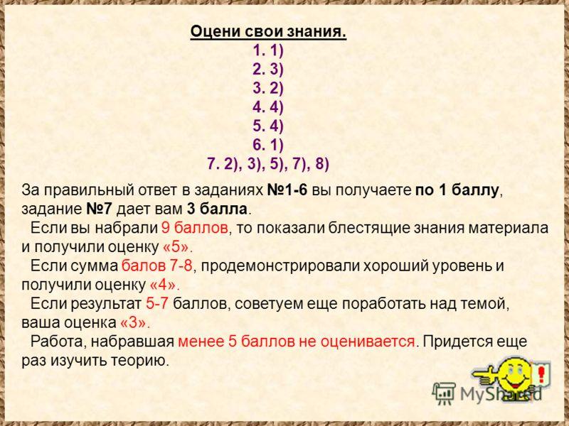 Оцени свои знания. 1. 1) 2. 3) 3. 2) 4. 4) 5. 4) 6. 1) 7. 2), 3), 5), 7), 8) За правильный ответ в заданиях 1-6 вы получаете по 1 баллу, задание 7 дает вам 3 балла. Если вы набрали 9 баллов, то показали блестящие знания материала и получили оценку «5