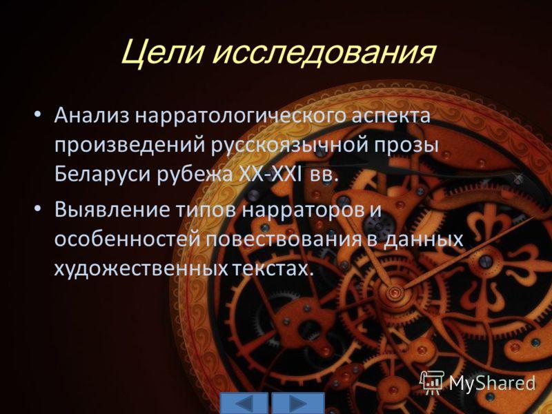 Цели исследования Анализ нарратологического аспекта произведений русскоязычной прозы Беларуси рубежа XX-XXI вв. Выявление типов нарраторов и особенностей повествования в данных художественных текстах.