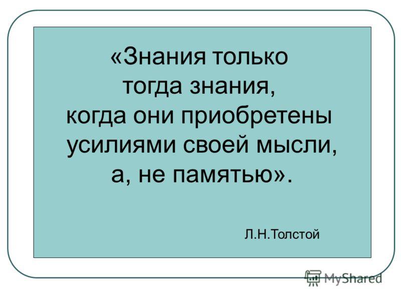 «Знания только тогда знания, когда они приобретены усилиями своей мысли, а, не памятью». Л.Н.Толстой