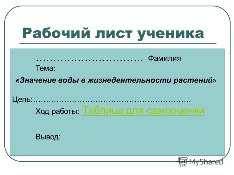 Рабочий лист ученика …………………………. Фамилия Тема: «Значение воды в жизнедеятельности растений» Цель:……………………………………………………. Ход работы: Таблица для самооценки Таблица для самооценки Вывод: