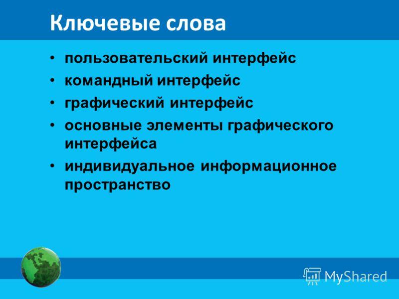 Ключевые слова пользовательский интерфейс командный интерфейс графический интерфейс основные элементы графического интерфейса индивидуальное информационное пространство