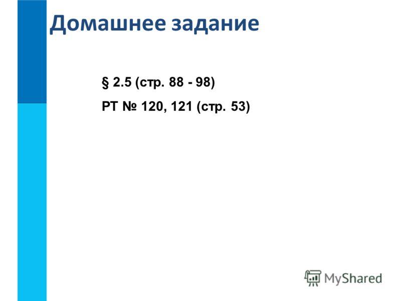 Домашнее задание § 2.5 (стр. 88 - 98) РТ 120, 121 (стр. 53)