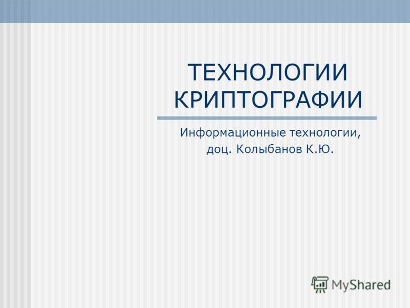 ТЕХНОЛОГИИ КРИПТОГРАФИИ Информационные технологии, доц. Колыбанов К.Ю.