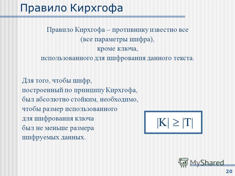20 Правило Кирхгофа Правило Кирхгофа – противнику известно все (все параметры шифра), кроме ключа, использованного для шифрования данного текста. Для того, чтобы шифр, построенный по принципу Кирхгофа, был абсолютно стойким, необходимо, чтобы размер