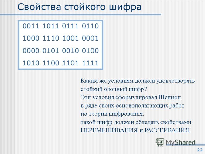 22 Свойства стойкого шифра Каким же условиям должен удовлетворять стойкий блочный шифр? Эти условия сформулировал Шеннон в ряде своих основополагающих работ по теории шифрования: такой шифр должен обладать свойствами ПЕРЕМЕШИВАНИЯ и РАССЕИВАНИЯ. 0011